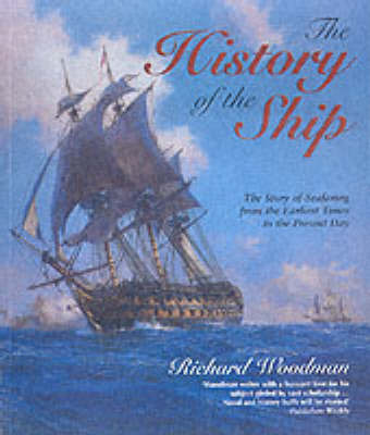 The History of the Ship: The Comprehensive Story of Seafaring from the Earliest Times to the Present Day by Richard Woodman