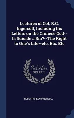 Lectures of Col. R.G. Ingersoll; Including His Letters on the Chinese God--Is Suicide a Sin?--The Right to One's Life--Etc. Etc. Etc by Robert Green Ingersoll