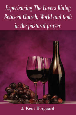Experiencing the Lovers Dialog Between Church, World and God: In the Pastoral Prayer by J. Kent Borgaard