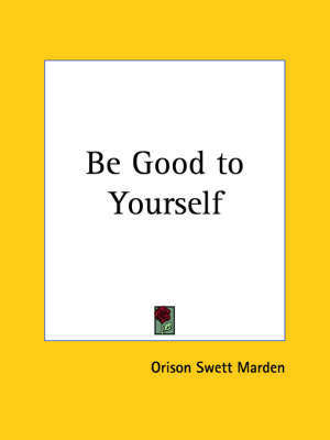 Be Good to Yourself (1910) by Orison Swett Marden