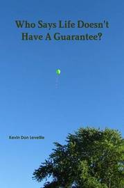 Who Says Life Doesn't Have A Guarantee? by Kevin Don Levellie