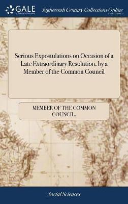 Serious Expostulations on Occasion of a Late Extraordinary Resolution, by a Member of the Common Council by Member of the Common Council