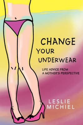 Change Your Underwear: Life Advice from a Mother's Perspective by Leslie Michiel image