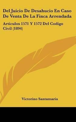 del Juicio de Desahucio En Caso de Venta de La Finca Arrendada: Articulos 1571 y 1572 del Codigo Civil (1894) by Victorino Santamaria
