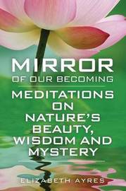 Mirror of Our Becoming: Meditations on Nature's Beauty, Wisdom and Mystery by Elizabeth Ayres