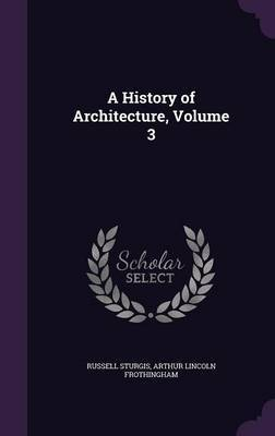 A History of Architecture, Volume 3 by Russell Sturgis
