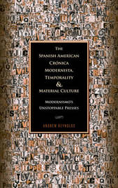 The Spanish American Cronica Modernista, Temporality and Material Culture by Andrew Reynolds
