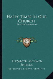 Happy Times in Our Church: Leader's Manual by Elizabeth McEwen Shields
