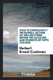 What Is Christianity? the Russell Lecture of 1904 Delivered Before the Faculties and Students of Tufts College by Herbert Ernest Cushman image