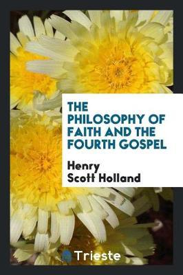 The Philosophy of Faith and the Fourth Gospel by Henry Scott Holland