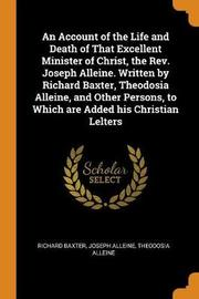 An Account of the Life and Death of That Excellent Minister of Christ, the Rev. Joseph Alleine. Written by Richard Baxter, Theodosia Alleine, and Other Persons, to Which Are Added His Christian Lelters by Richard Baxter
