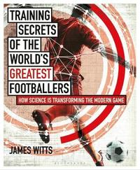 Training Secrets of the World's Greatest Footballers by James Witts