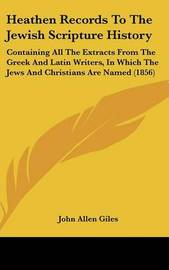 Heathen Records To The Jewish Scripture History: Containing All The Extracts From The Greek And Latin Writers, In Which The Jews And Christians Are Named (1856) image