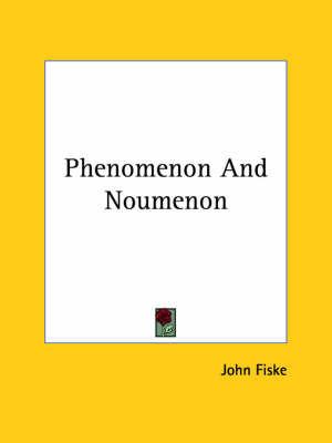 Phenomenon and Noumenon by John Fiske