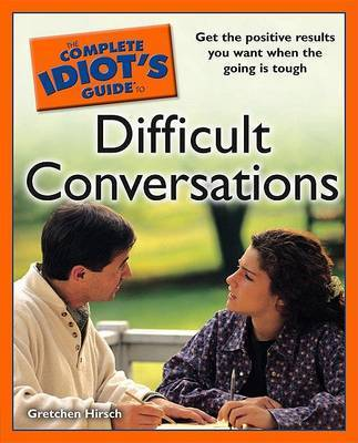 The Complete Idiot's Guide to Difficult Conversations by Gretchen Hirsch