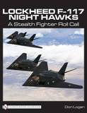 Lockheed F-117 Night Hawks: A Stealth Fighter Roll Call by Don R. Logan