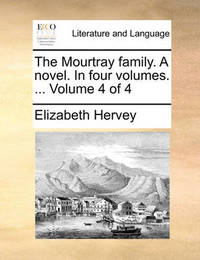 The Mourtray Family. a Novel. in Four Volumes. ... Volume 4 of 4 by Elizabeth Hervey
