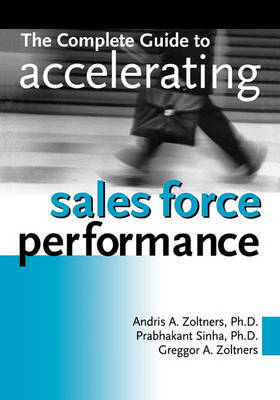 The Complete Guide to Accelerating Sales Force Performance by Greggor A. Zoltners