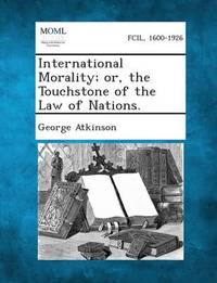 International Morality; Or, the Touchstone of the Law of Nations. by George Atkinson