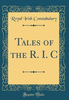 Tales of the R. I. C (Classic Reprint) by Royal Irish Constabulary