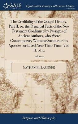 The Credibility of the Gospel History. Part II. Or, the Principal Facts of the New Testament Confirmed by Passages of Ancient Authors, Who Were Contemporary with Our Saviour or His Apostles, or Lived Near Their Time. Vol. II. of 12; Volume 2 by Nathaniel Lardner