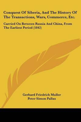 Conquest Of Siberia, And The History Of The Transactions, Wars, Commerce, Etc.: Carried On Between Russia And China, From The Earliest Period (1842) by Gerhard Friedrich Muller image