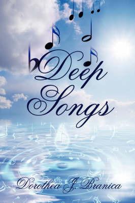 Deep Songs by Dorothea J. Branica
