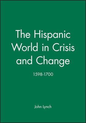 The Hispanic World in Crisis and Change, 1598-1700 by John Lynch