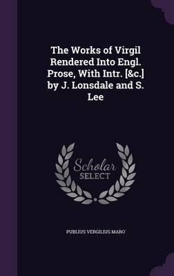 The Works of Virgil Rendered Into Engl. Prose, with Intr. [&C.] by J. Lonsdale and S. Lee by Publius Vergilius Maro image