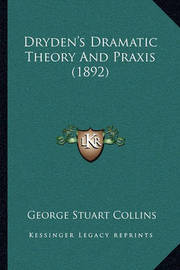 Dryden's Dramatic Theory and Praxis (1892) by George Stuart Collins