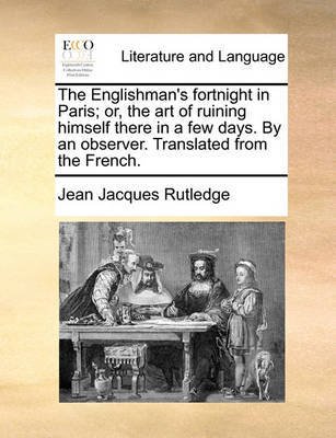 The Englishman's Fortnight in Paris; Or, the Art of Ruining Himself There in a Few Days. by an Observer. Translated from the French by Jean Jacques Rutledge