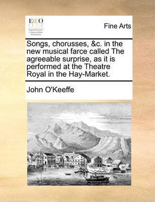Songs, Chorusses, &c. in the New Musical Farce Called the Agreeable Surprise, as It Is Performed at the Theatre Royal in the Hay-Market. by John O'Keeffe image