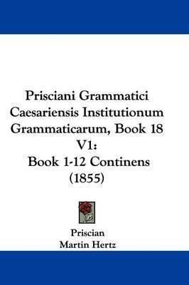 Prisciani Grammatici Caesariensis Institutionum Grammaticarum, Book 18 V1: Book 1-12 Continens (1855) by Priscian