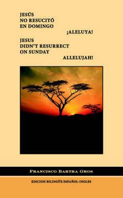 Jesus No Resucito En Domingo !Aleluya by Francisco J. Bartra Gros
