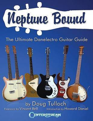 Neptune Bound: The Ultimate Danelectro Guitar Guide by Doug Tulloch