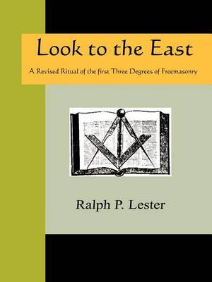 Look to the East - A Revised Ritual of the First Three Degrees of Freemasonry by Ralph P. Lester