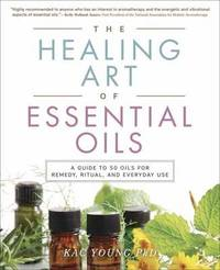 The Healing Art of Essential Oils by Kac Young