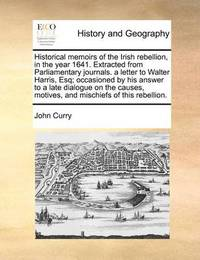 Historical Memoirs of the Irish Rebellion, in the Year 1641. Extracted from Parliamentary Journals. a Letter to Walter Harris, Esq; Occasioned by His Answer to a Late Dialogue on the Causes, Motives, and Mischiefs of This Rebellion. by John Curry
