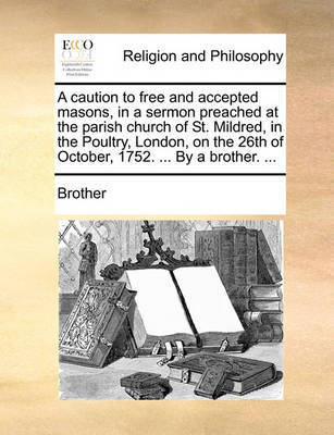 A Caution to Free and Accepted Masons, in a Sermon Preached at the Parish Church of St. Mildred, in the Poultry, London, on the 26th of October, 1752. ... by a Brother. ... by Brother image