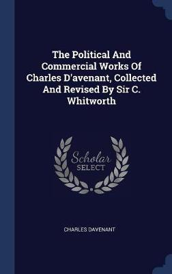 The Political and Commercial Works of Charles D'Avenant, Collected and Revised by Sir C. Whitworth by Charles Davenant