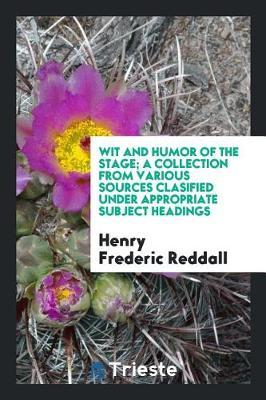 Wit and Humor of the Stage; A Collection from Various Sources Clasified Under Appropriate Subject Headings by Henry Frederic Reddall