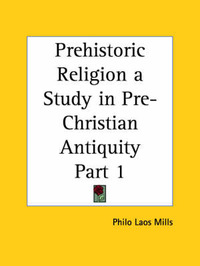 Prehistoric Religion a Study in Pre-Christian Antiquity Vol. 1 (1918): v. 1 by Philo Laos Mills image