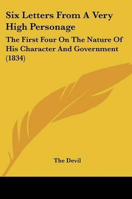 Six Letters From A Very High Personage: The First Four On The Nature Of His Character And Government (1834) by The Devil