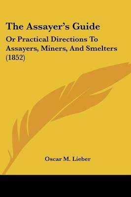 The Assayer's Guide: Or Practical Directions To Assayers, Miners, And Smelters (1852) by Oscar M Lieber