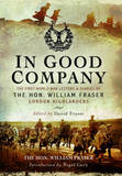 In Good Company: The First World War Letters and Diaries of the Hon. William Fraser, Gordon Highlanders by William Fraser
