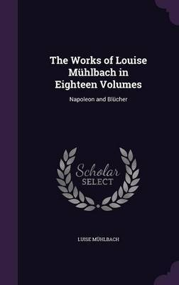 The Works of Louise Muhlbach in Eighteen Volumes by Luise Muhlbach