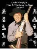 Audie Murphy's Film & Television Co-Stars from A to Z by David Alan Williams