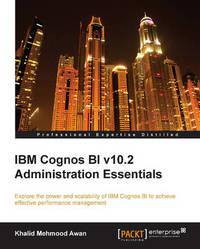 IBM Cognos BI V10.2 Administration Essentials by Mehmood Awan Khalid