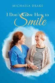 I Don't Know How to Smile by Michaela Drake