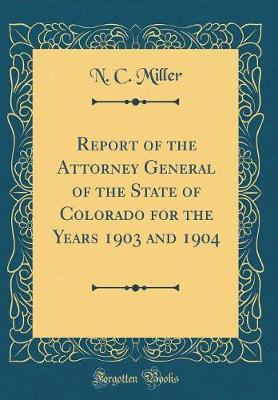 Report of the Attorney General of the State of Colorado for the Years 1903 and 1904 (Classic Reprint) by N. C. Miller